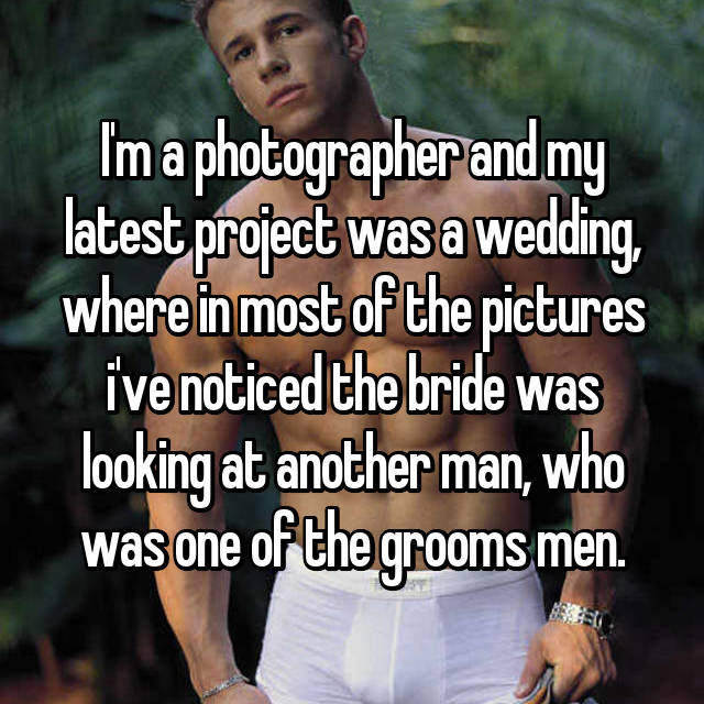 I'm a photographer and my latest project was a wedding, where in most of the pictures i've noticed the bride was looking at another man, who was one of the grooms men.