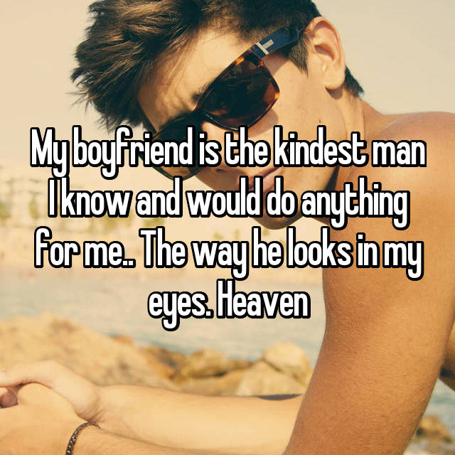 My boyfriend is the kindest man I know and would do anything for me.. The way he looks in my eyes. Heaven