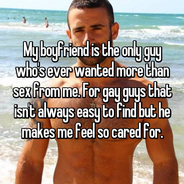 My boyfriend is the only guy who's ever wanted more than sex from me. For gay guys that isn't always easy to find but he makes me feel so cared for.