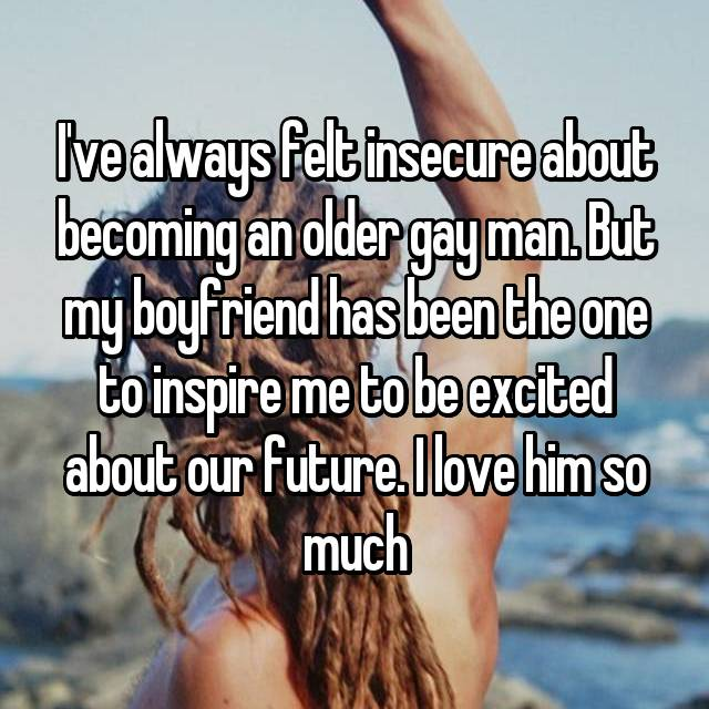 I've always felt insecure about becoming an older gay man. But my boyfriend has been the one to inspire me to be excited about our future. I love him so much