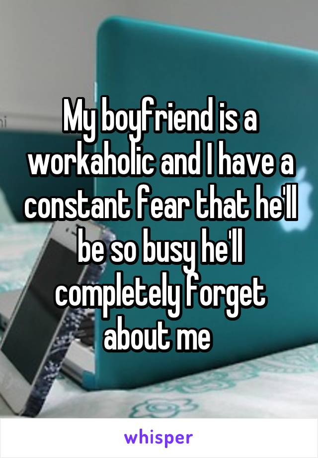My boyfriend is a workaholic and I have a constant fear that he'll be so busy he'll completely forget about me