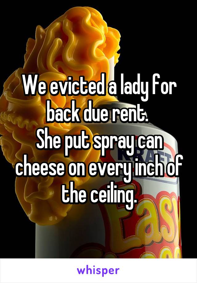 We evicted a lady for back due rent.  She put spray can cheese on every inch of the ceiling.
