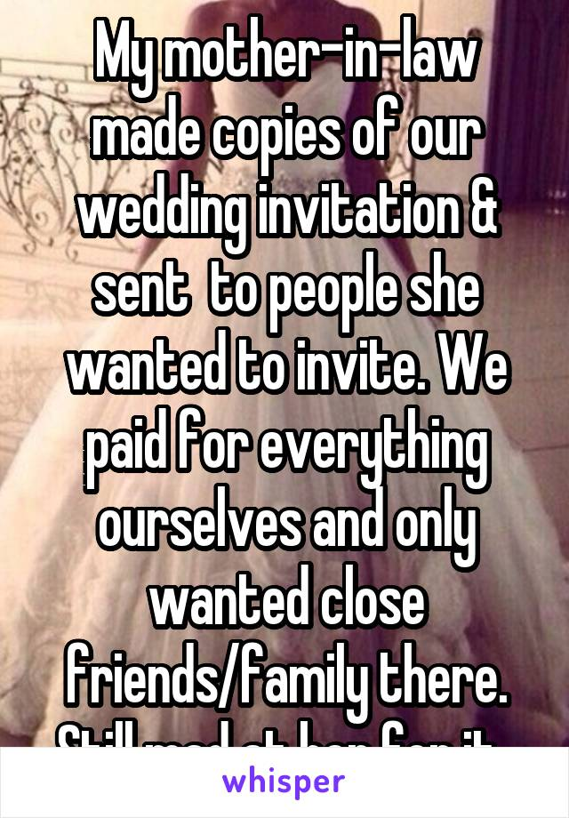 My mother-in-law made copies of our wedding invitation & sent  to people she wanted to invite. We paid for everything ourselves and only wanted close friends/family there. Still mad at her for it.