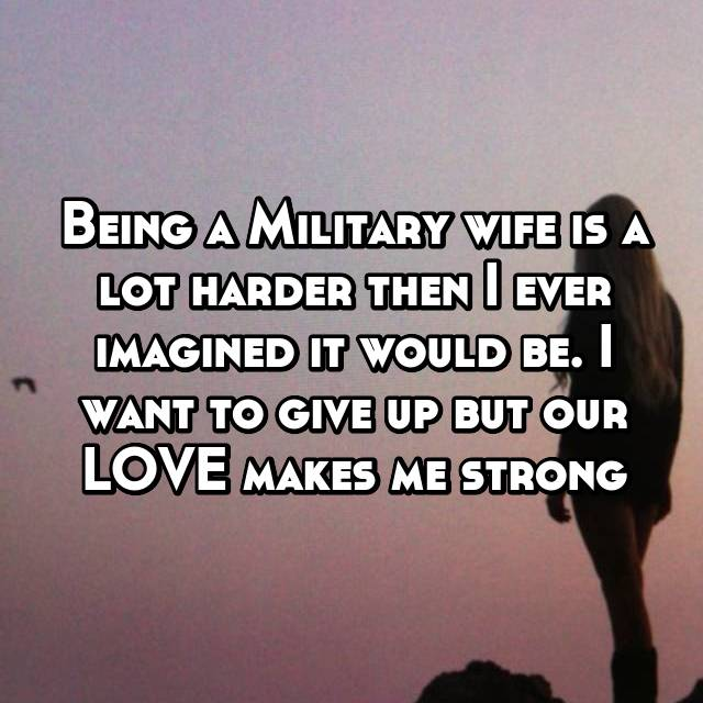 Being a Military wife is a lot harder then I ever imagined it would be. I want to give up but our LOVE makes me strong