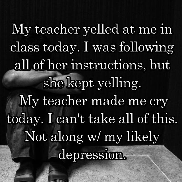 My teacher yelled at me in class today. I was following all of her instructions, but she kept yelling.  My teacher made me cry today. I can't take all of this. Not along w/ my likely depression.