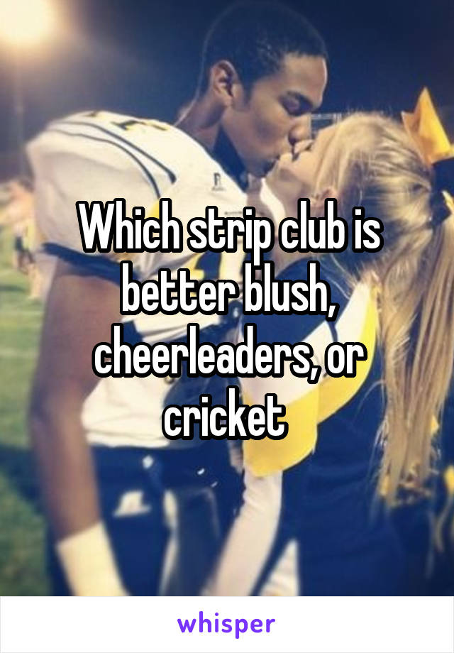For cricket strip club matchless topic