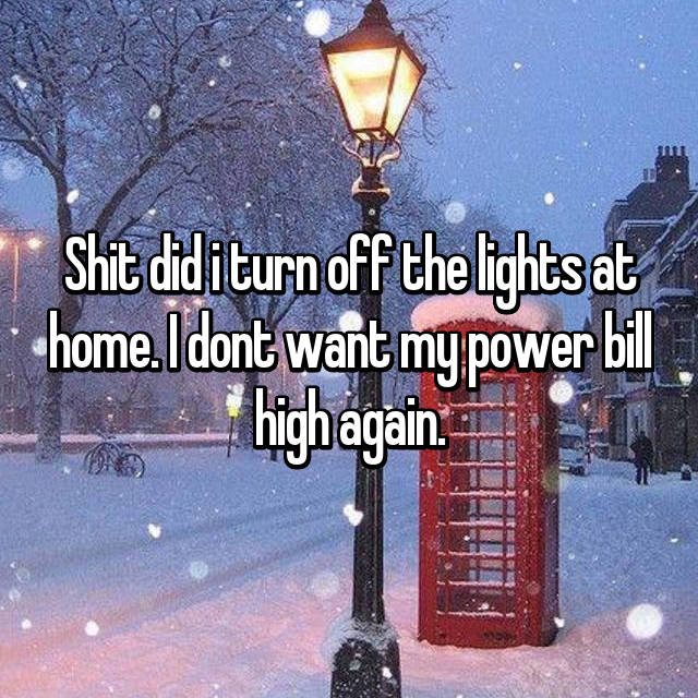 Shit did i turn off the lights at home. I dont want my power bill high again.