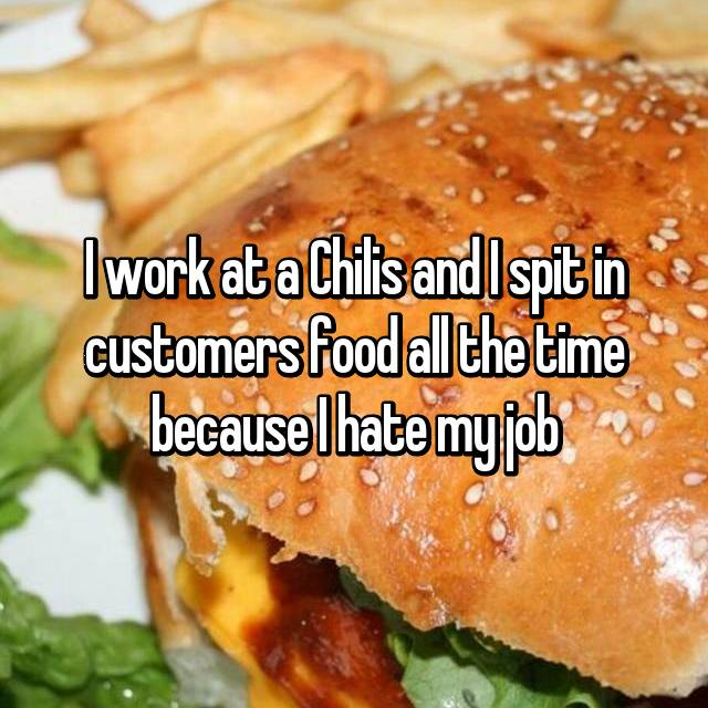 I work at a Chilis and I spit in customers food all the time because I hate my job