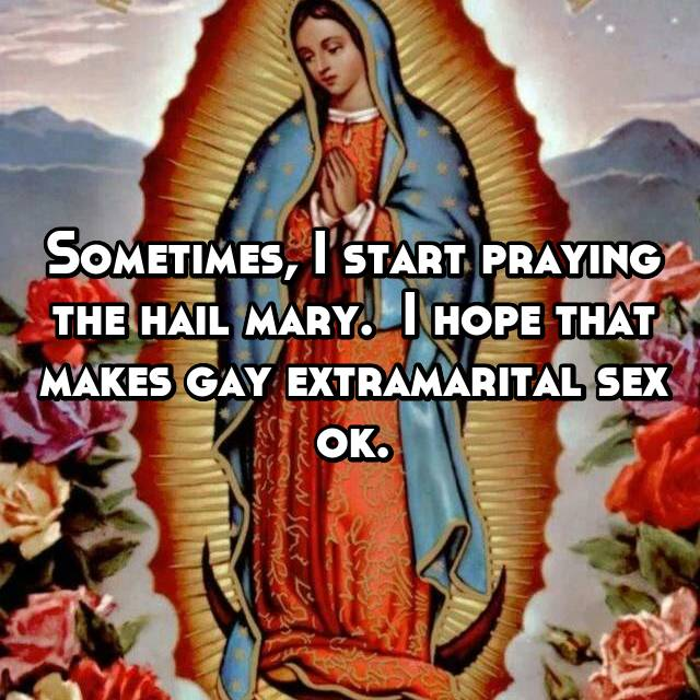 Sometimes, I start praying the hail mary.  I hope that makes gay extramarital sex ok.