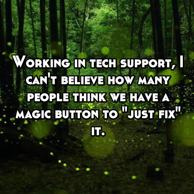 "Working in tech support, I can't believe how many people think we have a magic button to ""just fix"" it."