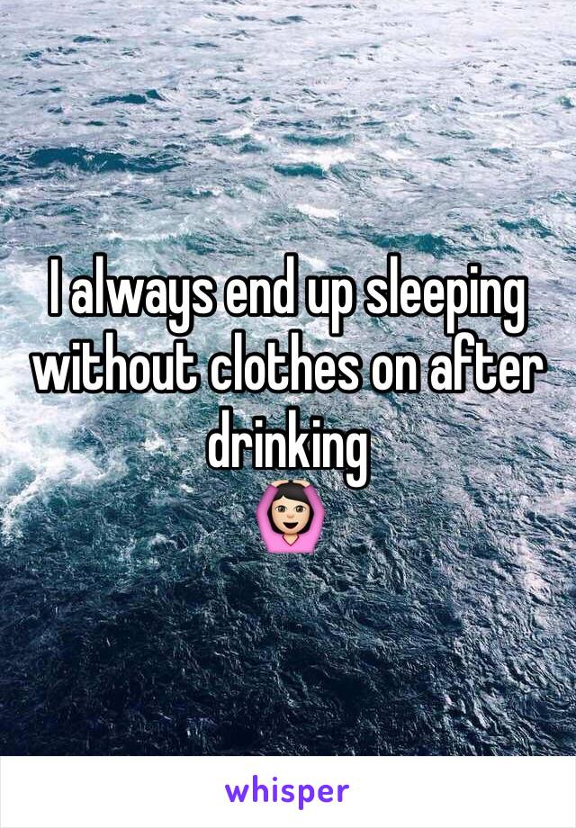 I always end up sleeping without clothes on after drinking  🙆🏻