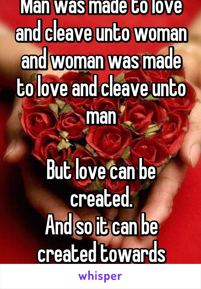 Man was made to love and cleave unto woman and woman was made to love and cleave unto man  But love can be created. And so it can be created towards anyone or anything