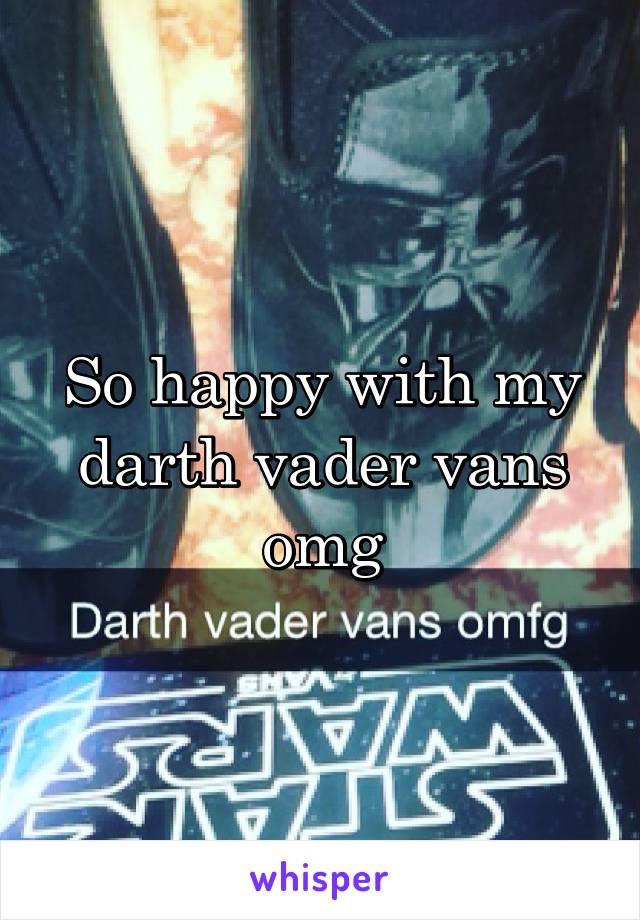 So happy with my darth vader vans omg