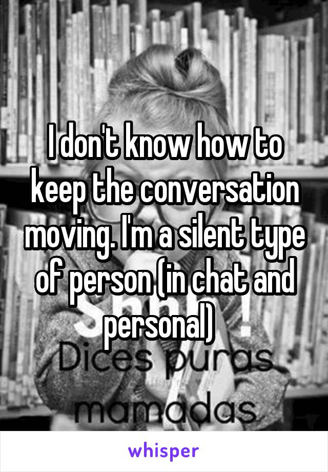 I don't know how to keep the conversation moving. I'm a silent type of person (in chat and personal)