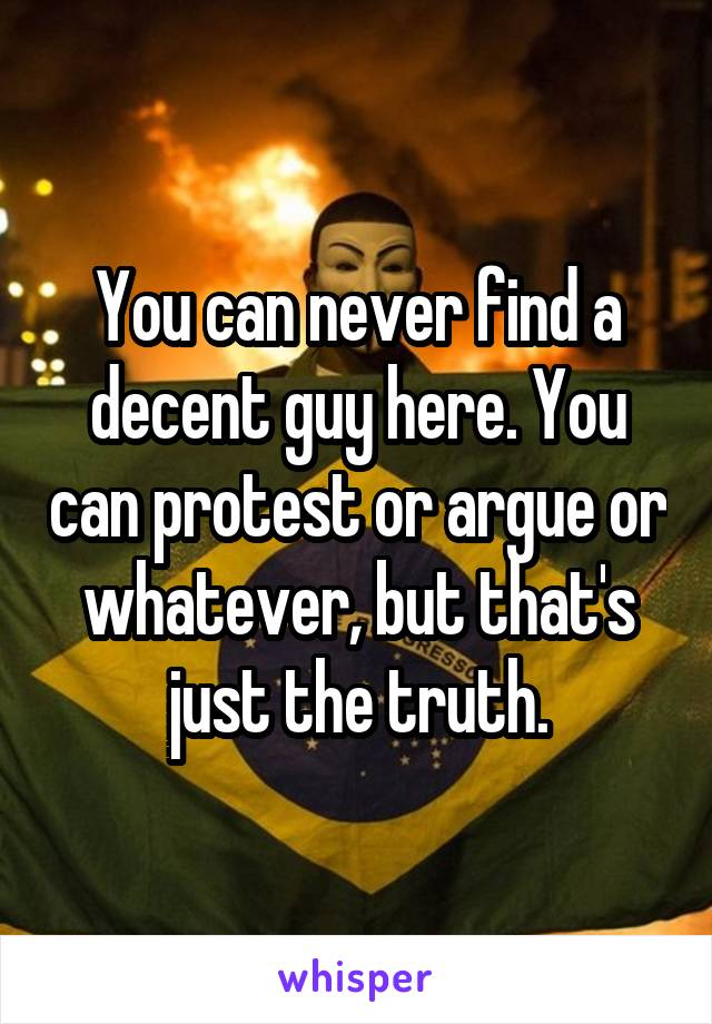 You can never find a decent guy here. You can protest or argue or whatever, but that's just the truth.