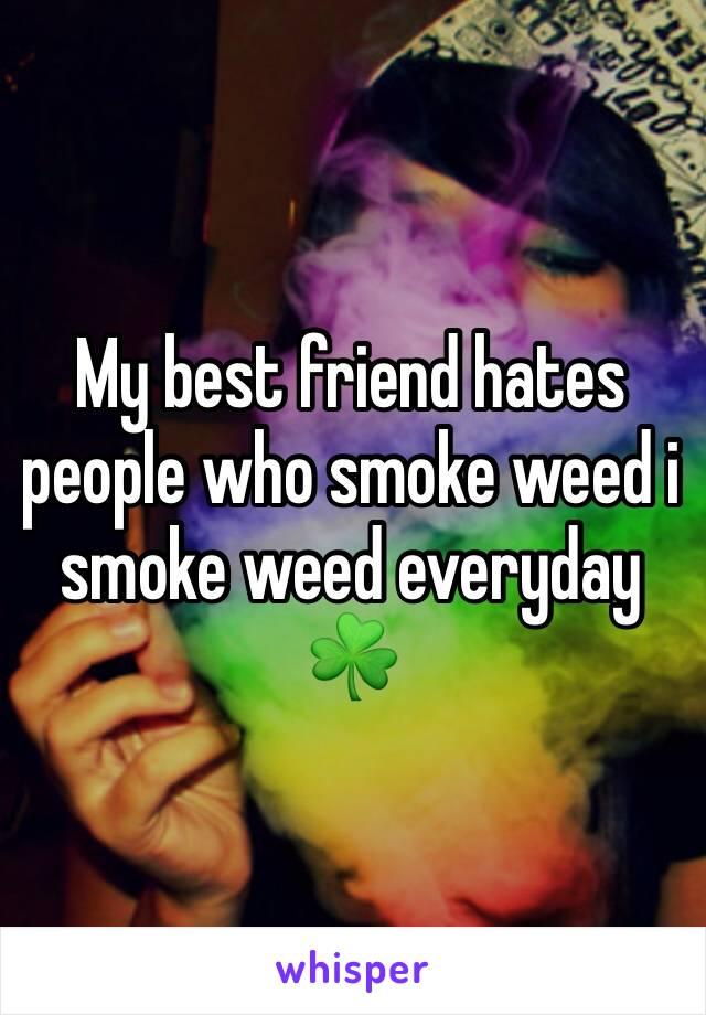 My best friend hates people who smoke weed i smoke weed everyday ☘