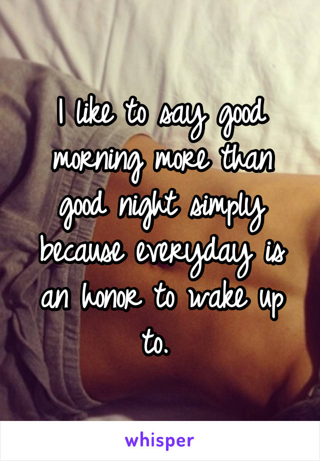 I like to say good morning more than good night simply because everyday is an honor to wake up to.