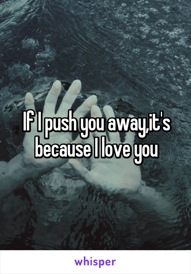 If I push you away,it's because I love you