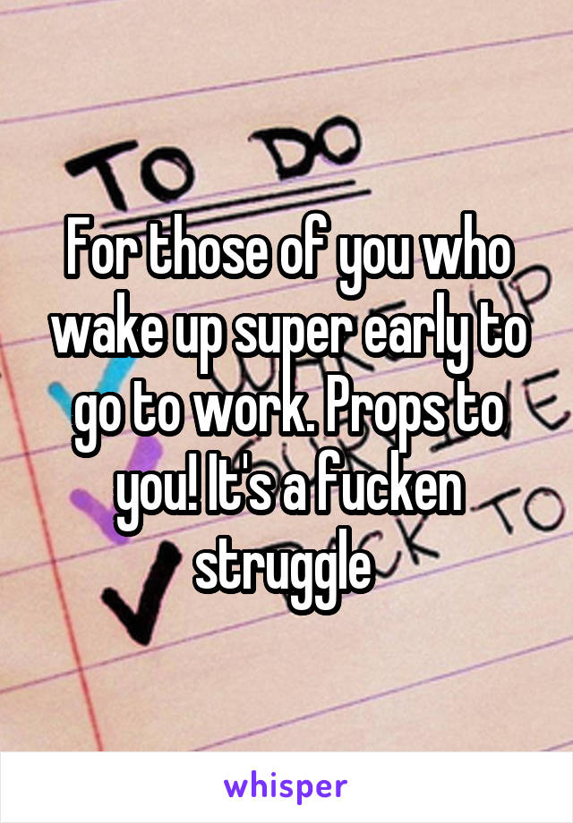 For those of you who wake up super early to go to work. Props to you! It's a fucken struggle