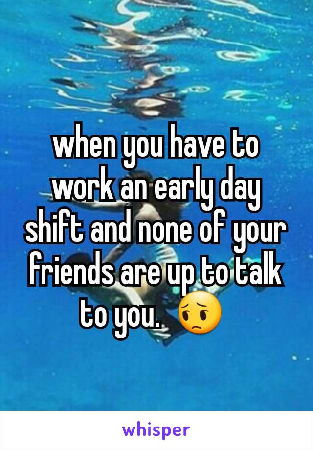 when you have to work an early day shift and none of your friends are up to talk to you.  😔