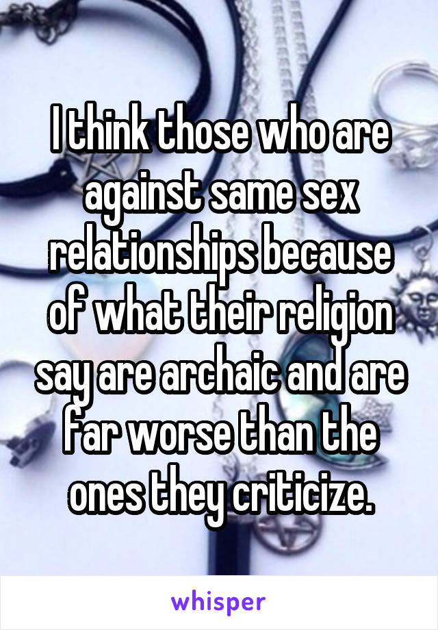 I think those who are against same sex relationships because of what their religion say are archaic and are far worse than the ones they criticize.