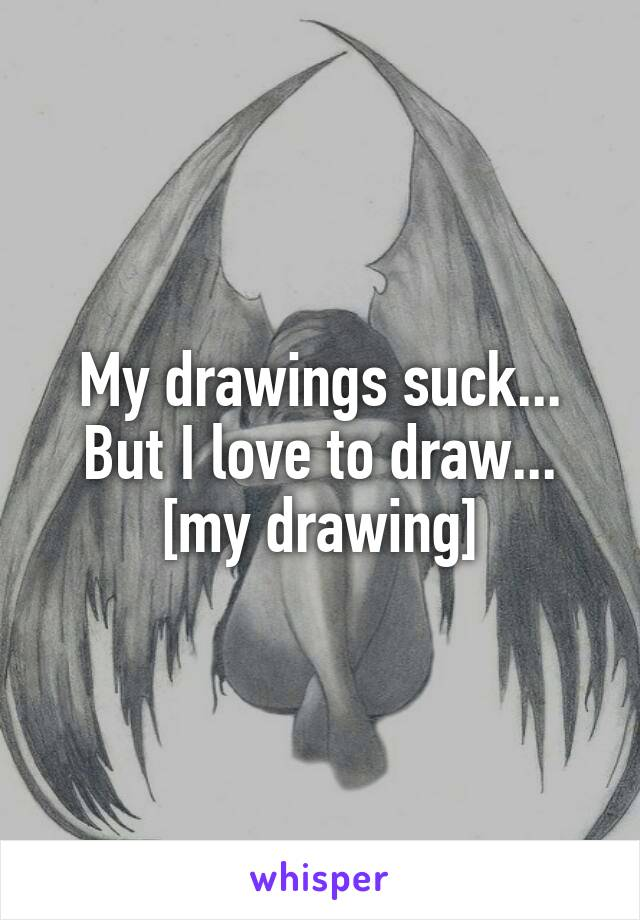 My drawings suck... But I love to draw... [my drawing]