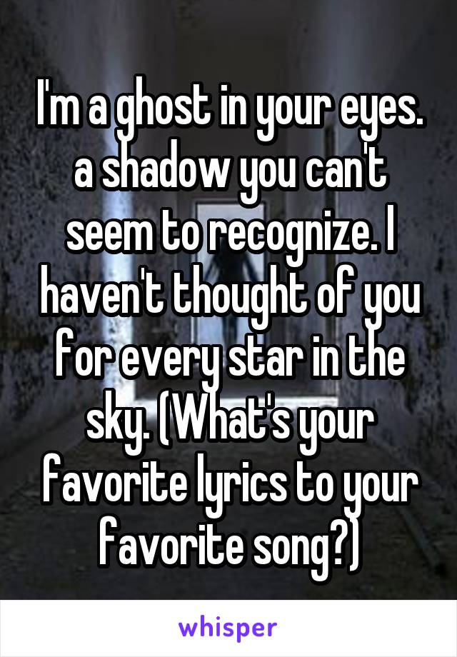 I'm a ghost in your eyes. a shadow you can't seem to recognize. I haven't thought of you for every star in the sky. (What's your favorite lyrics to your favorite song?)
