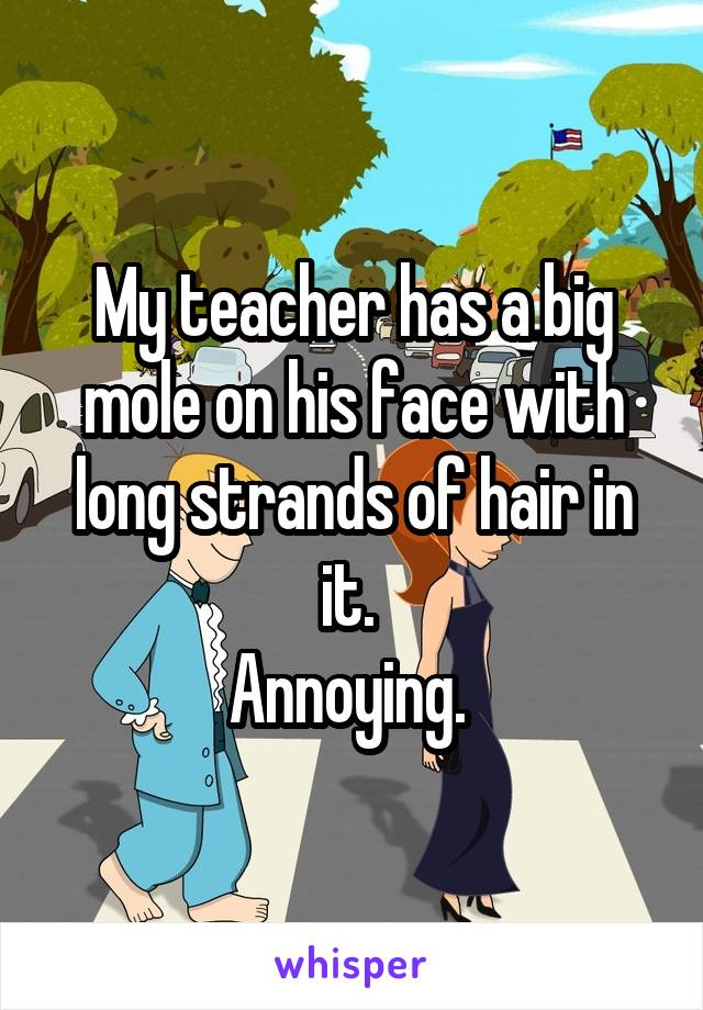 My teacher has a big mole on his face with long strands of hair in it.  Annoying.