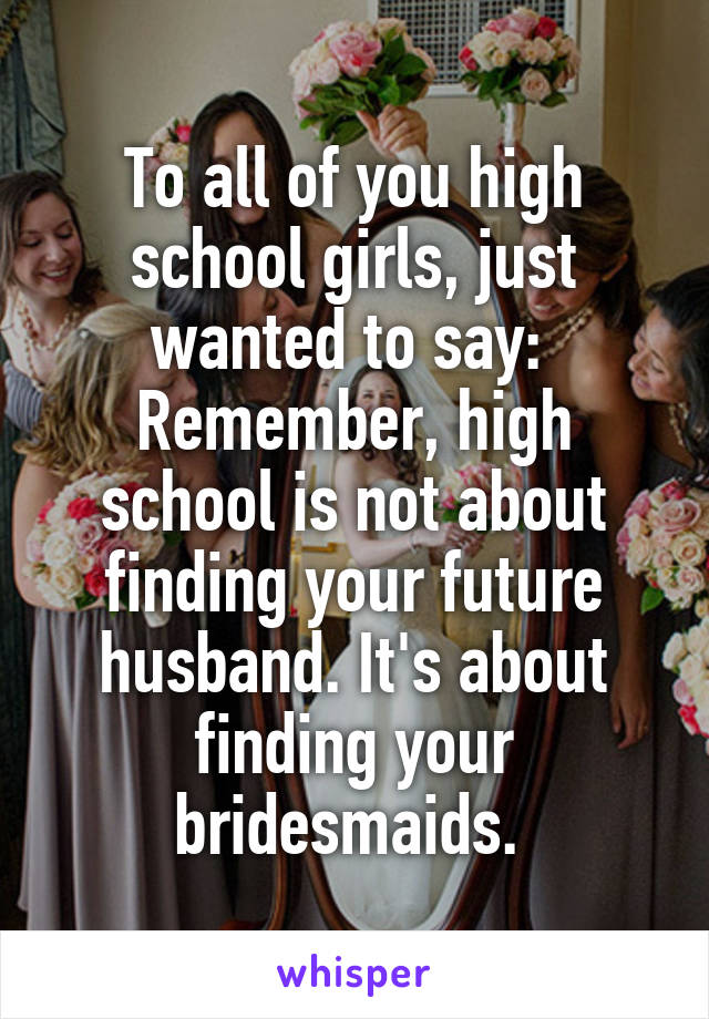 To all of you high school girls, just wanted to say:  Remember, high school is not about finding your future husband. It's about finding your bridesmaids.
