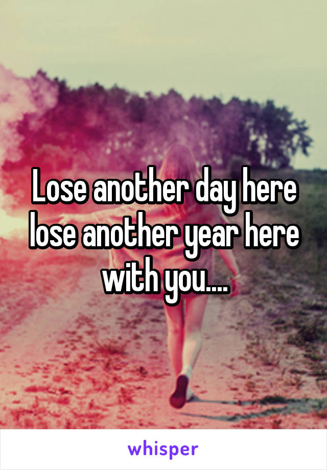 Lose another day here lose another year here with you....