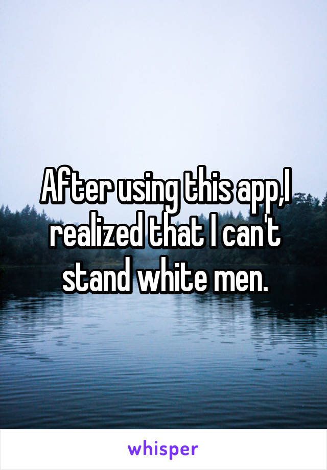 After using this app,I realized that I can't stand white men.
