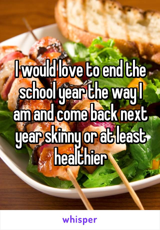 I would love to end the school year the way I am and come back next year skinny or at least healthier