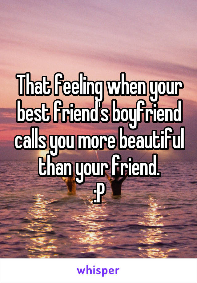 That feeling when your best friend's boyfriend calls you more beautiful than your friend. :P