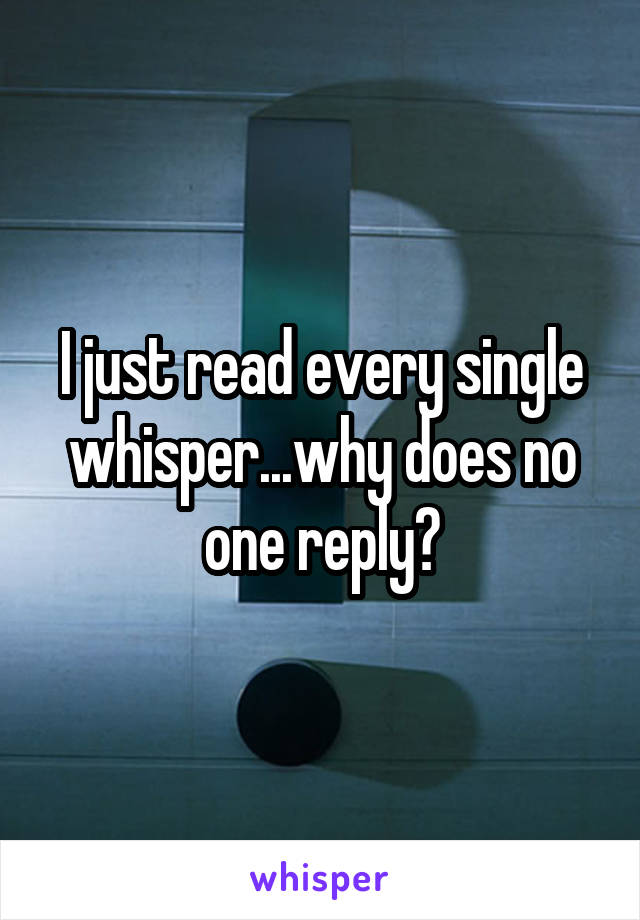 I just read every single whisper...why does no one reply?