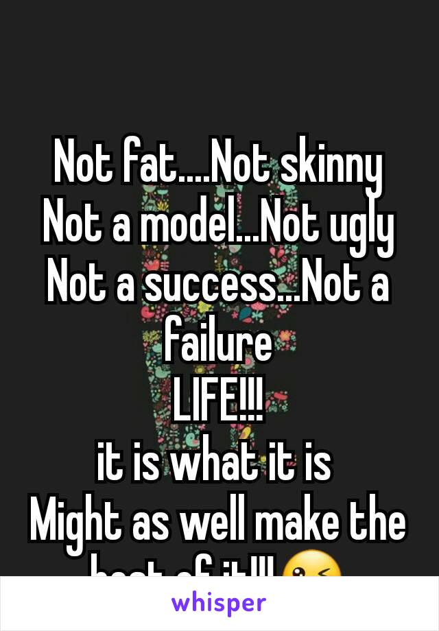 Not fat....Not skinny Not a model...Not ugly Not a success...Not a failure LIFE!!! it is what it is  Might as well make the best of it!!!😜