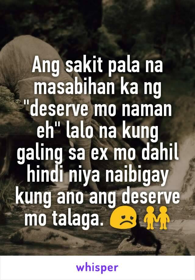 """Ang sakit pala na masabihan ka ng """"deserve mo naman eh"""" lalo na kung galing sa ex mo dahil hindi niya naibigay kung ano ang deserve mo talaga. 😞 👬"""