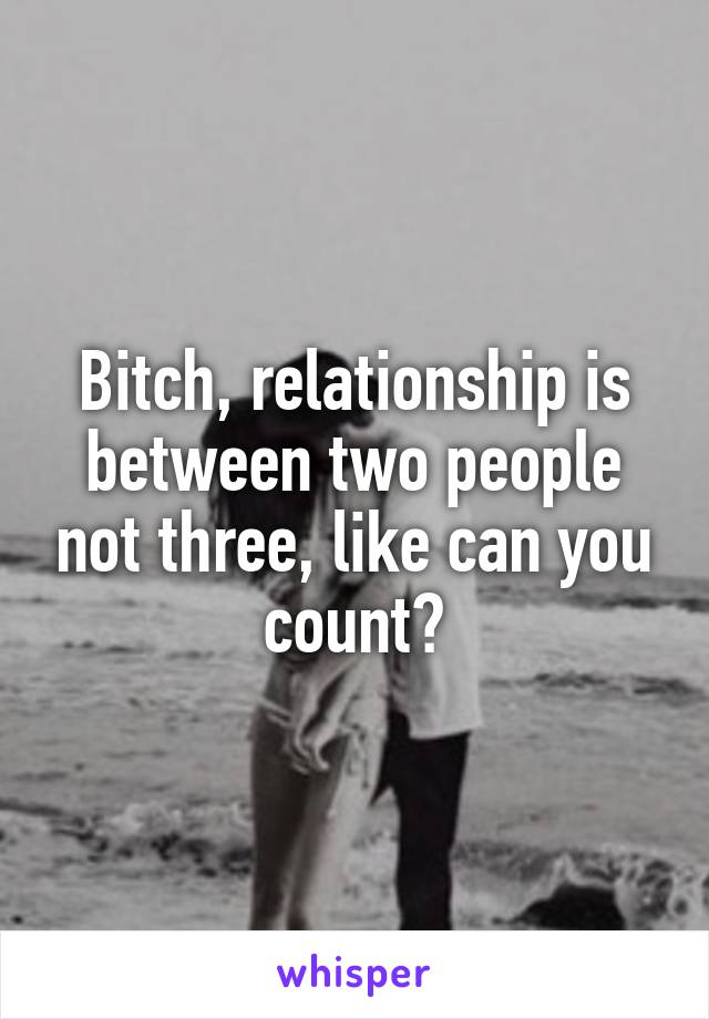 Bitch, relationship is between two people not three, like can you count?