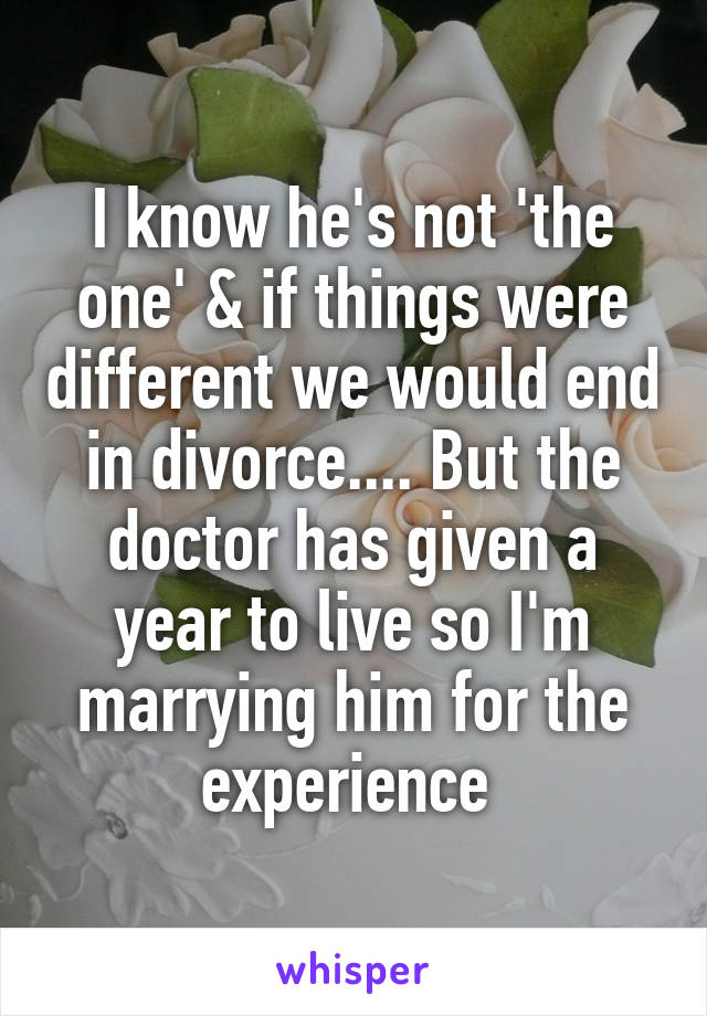I know he's not 'the one' & if things were different we would end in divorce.... But the doctor has given a year to live so I'm marrying him for the experience