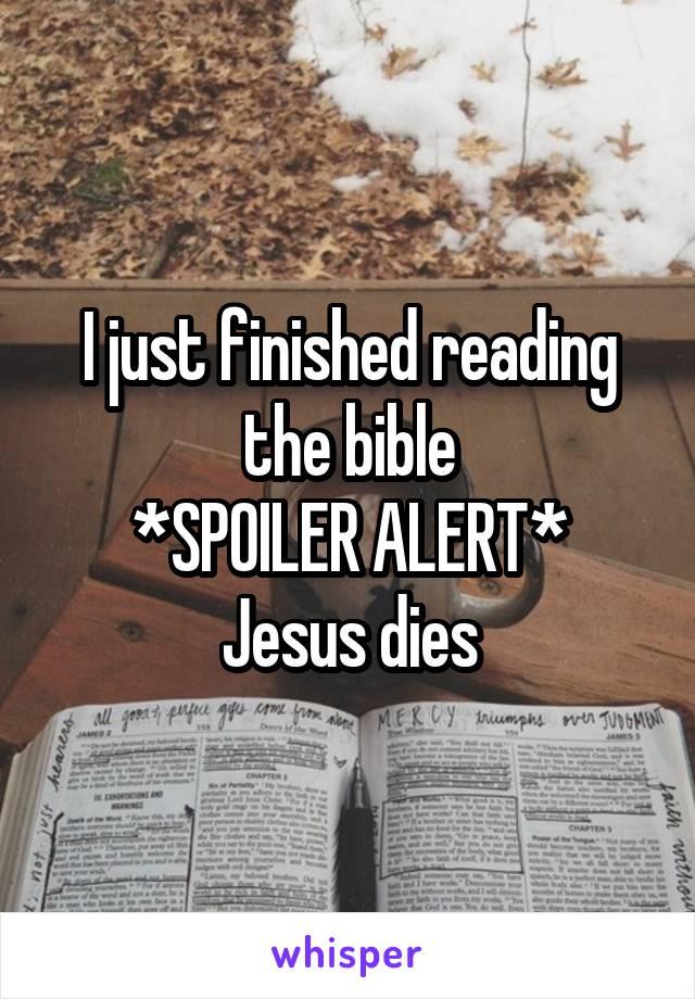 I just finished reading the bible *SPOILER ALERT* Jesus dies
