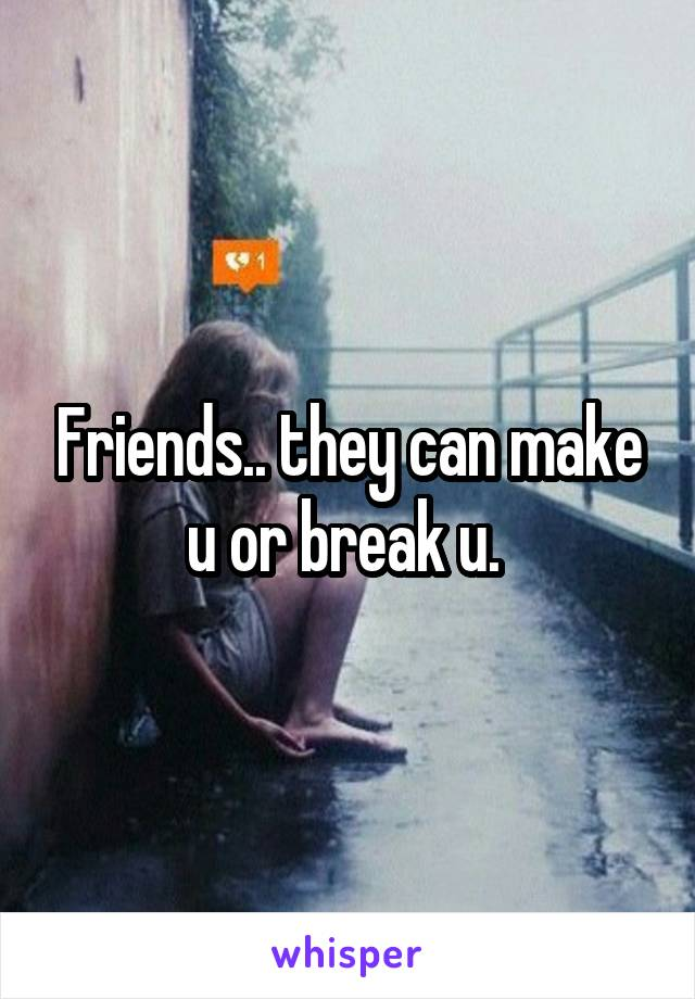 Friends.. they can make u or break u.