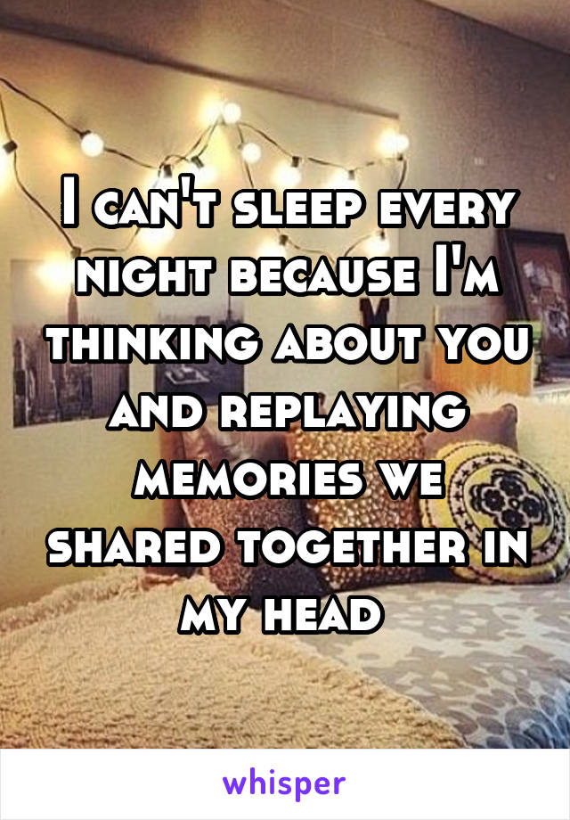 I can't sleep every night because I'm thinking about you and replaying memories we shared together in my head