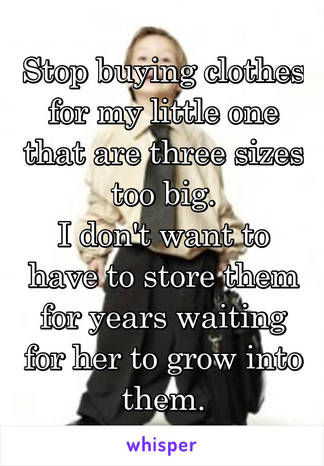 Stop buying clothes for my little one that are three sizes too big. I don't want to have to store them for years waiting for her to grow into them.