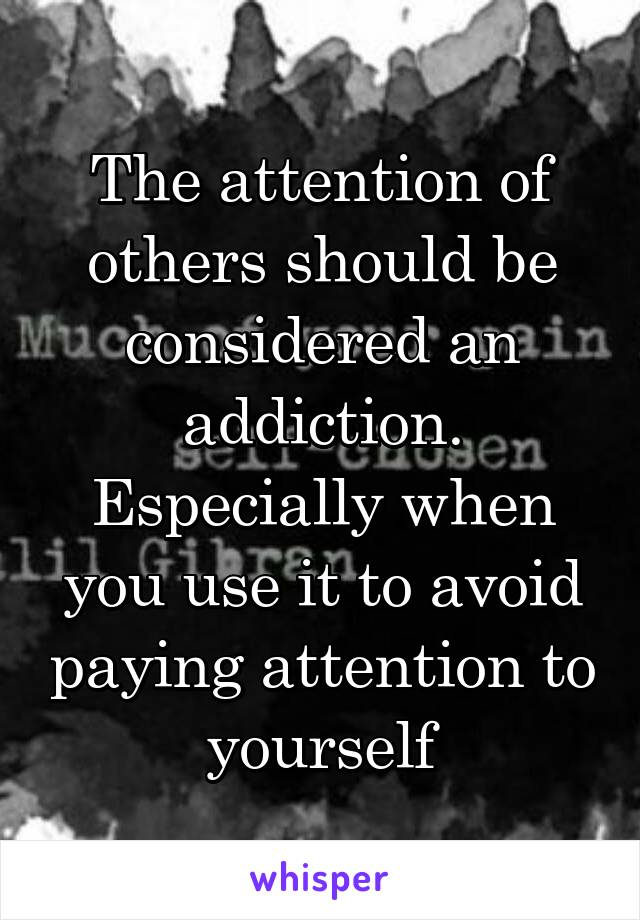 The attention of others should be considered an addiction. Especially when you use it to avoid paying attention to yourself