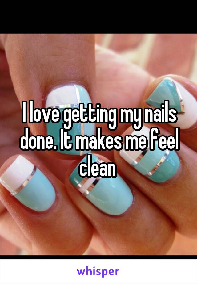 I love getting my nails done. It makes me feel clean