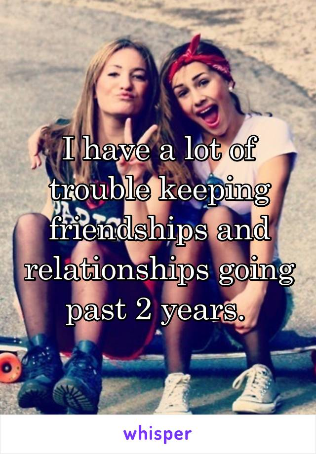 I have a lot of trouble keeping friendships and relationships going past 2 years.