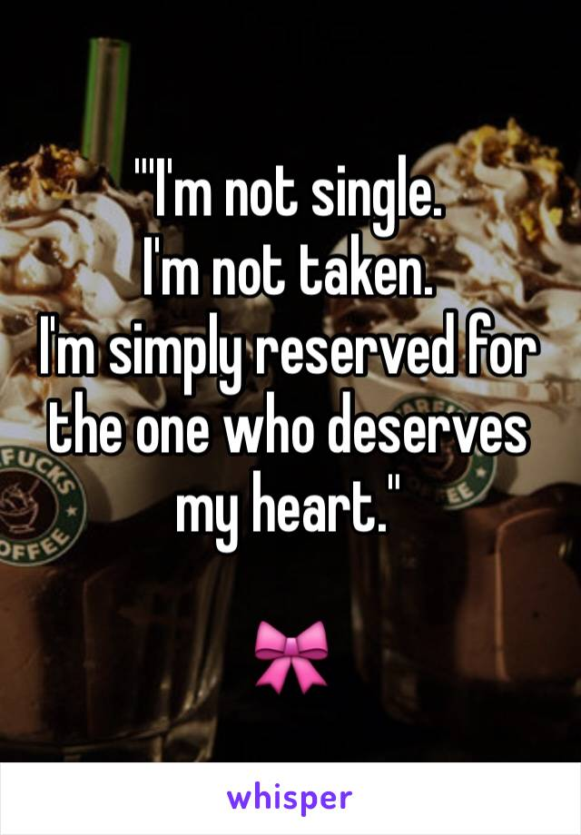 """'I'm not single. I'm not taken. I'm simply reserved for the one who deserves my heart.""  🎀"