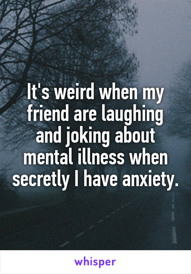 It's weird when my friend are laughing and joking about mental illness when secretly I have anxiety.