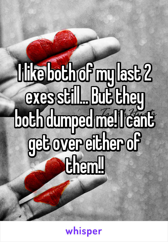 I like both of my last 2 exes still... But they both dumped me! I cant get over either of them!!