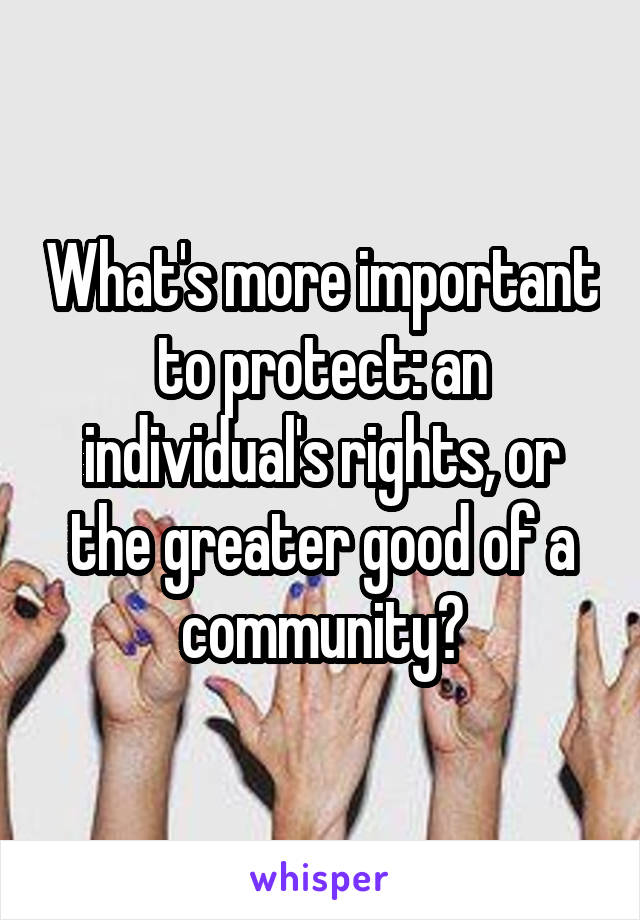 What's more important to protect: an individual's rights, or the greater good of a community?