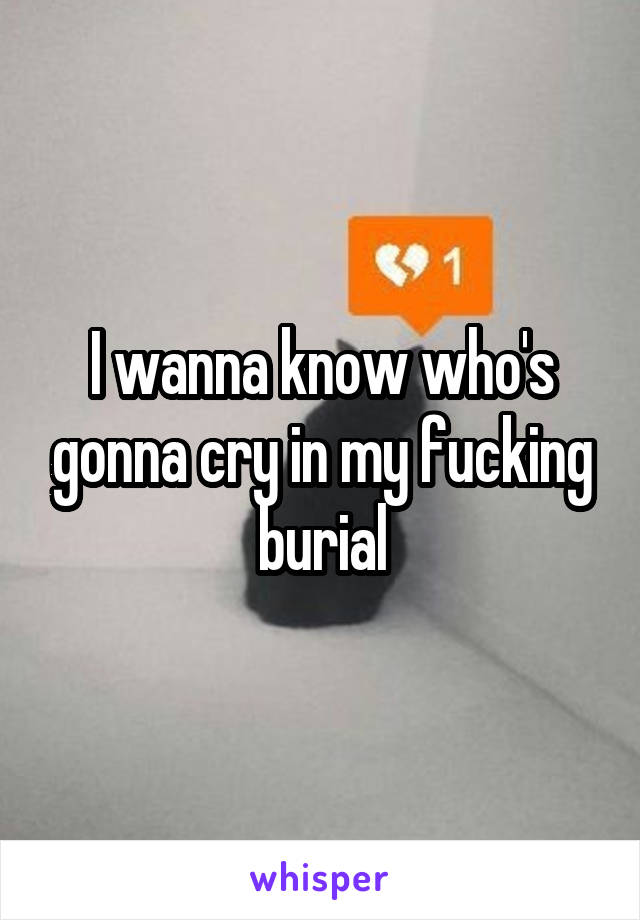 I wanna know who's gonna cry in my fucking burial